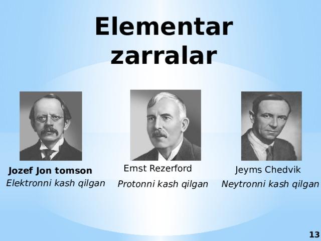Elementar zarralar Ernst Rezerford Jeyms Chedvik Jozef Jon tomson Elektronni kash qilgan Protonni kash qilgan Neytronni kash qilgan 13 11