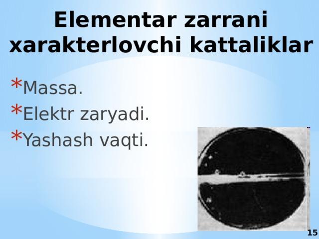 Elementar zarrani xarakterlovchi kattaliklar Massa. Elektr zaryadi. Yashash vaqti. 15