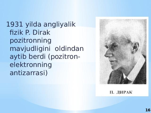 1931 yilda angliyalik fizik P. Dirak pozitronning mavjudligini oldindan aytib berdi (pozitron-elektronning antizarrasi) 16
