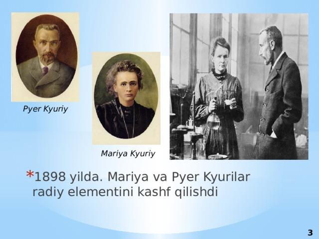 Pyer Kyuriy Mariya Kyuriy 1898 yilda. Mariya va Pyer Kyurilar radiy elementini kashf qilishdi 3