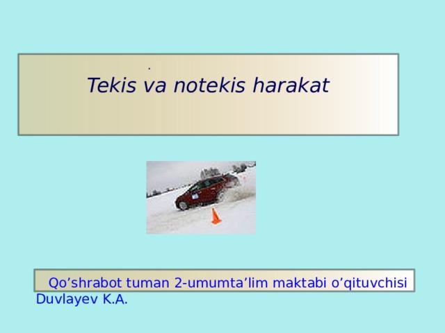 . Tekis va notekis harakat  Qo'shrabot tuman 2-umumta'lim maktabi o'qituvchisi Duvlayev K.A.