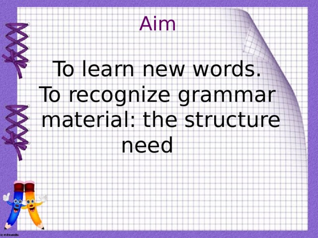Aim To learn new words. To recognize grammar material: the structure need