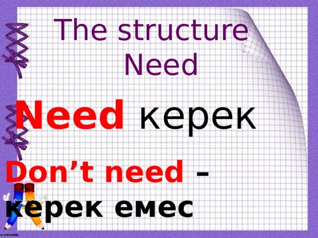 The structure Need Need керек Don't need – керек емес