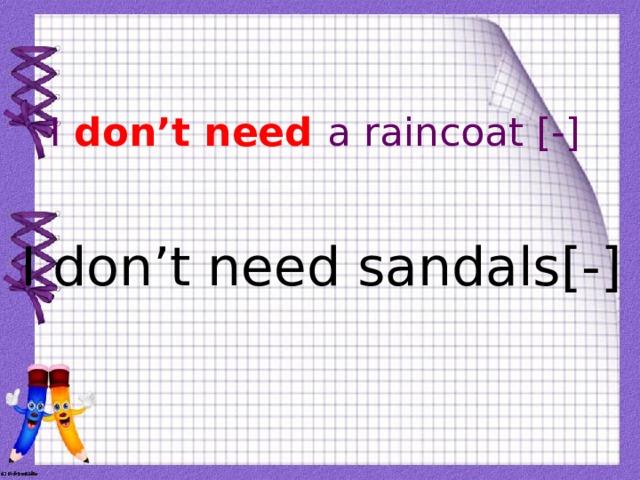 I don't need a raincoat [-] I don't need sandals[-]