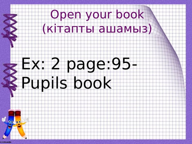Open your book  (кітапты ашамыз) Ex: 2 page:95- Pupils book