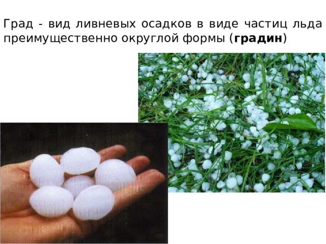 Град - вид ливневых осадков в виде частиц льда преимущественно округлой формы ( градин )