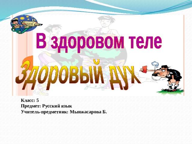 Класс: 5 Предмет: Русский язык Учитель-предметник: Мынжасарова Б.