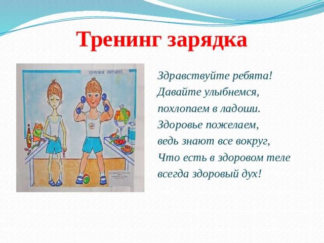 Тренинг зарядка Здравствуйте ребята! Давайте улыбнемся, похлопаем в ладоши. Здоровье пожелаем, ведь знают все вокруг, Что есть в здоровом теле всегда здоровый дух!
