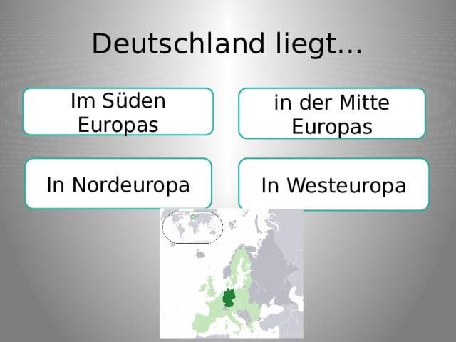Deutschland liegt… Im Süden Europas in der Mitte Europas In Westeuropa In Nordeuropa