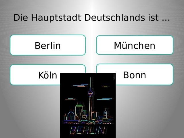 Die Hauptstadt Deutschlands ist … Berlin München Bonn Köln