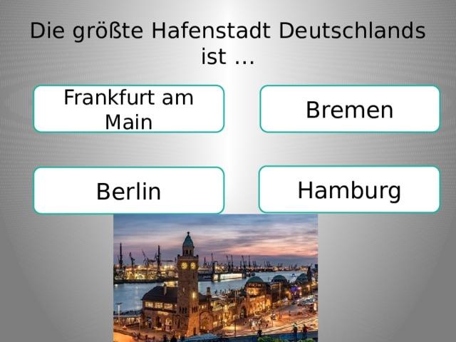 Die größte Hafenstadt Deutschlands ist … Frankfurt am Main Bremen Hamburg Berlin