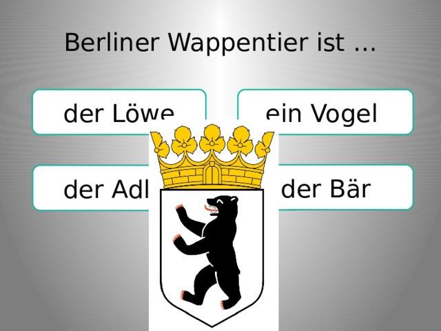 Berliner Wappentier ist … ein Vogel der Löwe der Bär der Adler