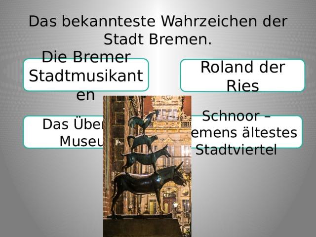 Das bekannteste Wahrzeichen der Stadt Bremen. Die Bremer Stadtmusikanten Roland der Ries Schnoor – Bremens ältestes Stadtviertel Das Übersee-Museum