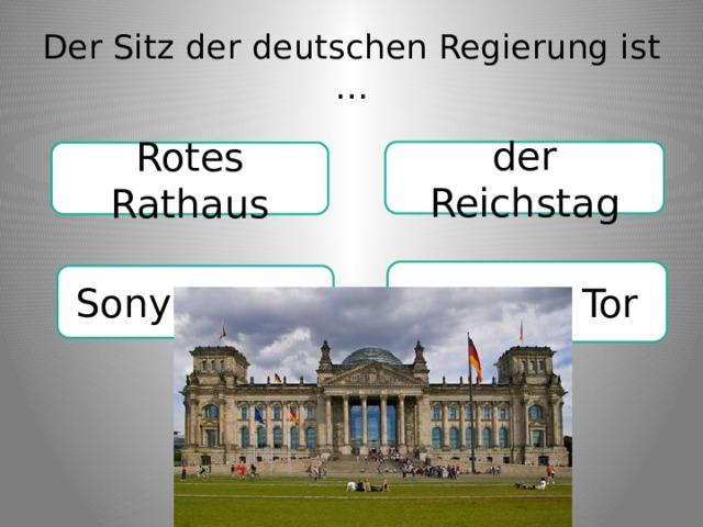 Der Sitz der deutschen Regierung ist … der Reichstag Rotes Rathaus Berliner Tor Sony Center