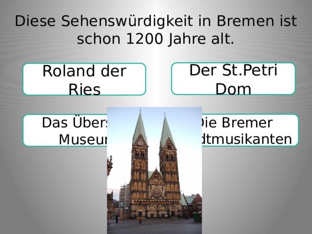 Diese Sehenswürdigkeit in Bremen ist schon 1200 Jahre alt. Der St.Petri Dom Roland der Ries Die Bremer Stadtmusikanten Das Übersee-Museum