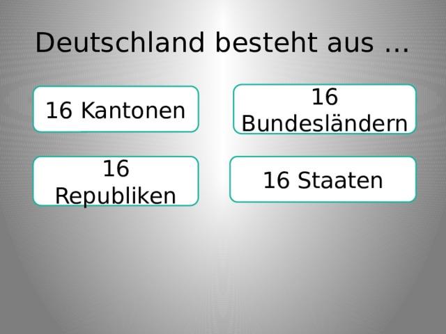 Deutschland besteht aus … 16 Bundesländern 16 Kantonen 16 Republiken 16 Staaten