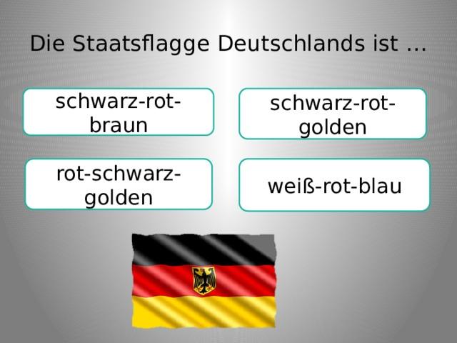 Die Staatsflagge Deutschlands ist … schwarz-rot-braun schwarz-rot-golden weiß-rot-blau rot-schwarz-golden