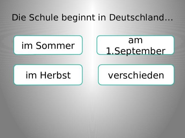 Die Schule beginnt in Deutschland… im Sommer am 1.September im Herbst verschieden