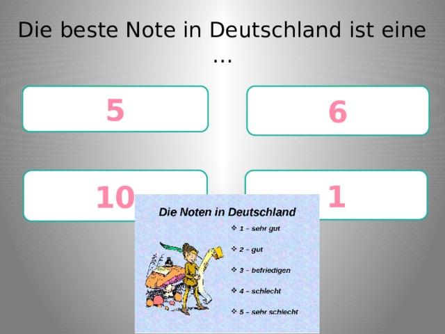 Die beste Note in Deutschland ist eine … 6 5 10 1
