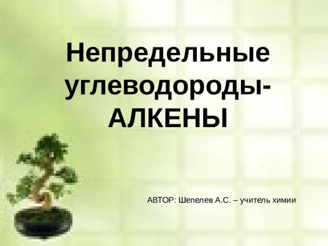 Непредельные углеводороды-  АЛКЕНЫ АВТОР: Шепелев А.С. – учитель химии