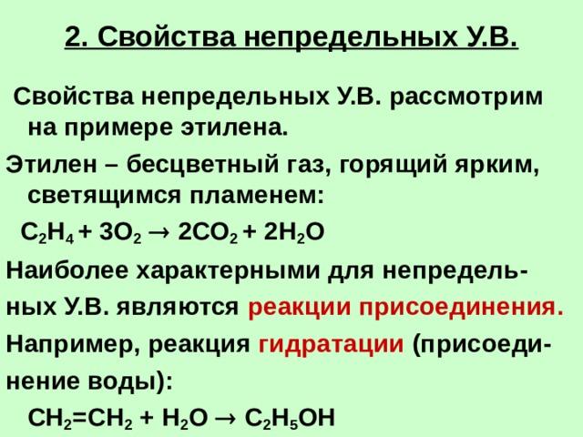 2. Свойства непредельных У.В.  Свойства непредельных У.В. рассмотрим на примере этилена. Этилен – бесцветный газ, горящий ярким, светящимся пламенем:  С 2 Н 4 + 3О 2   2СО 2 + 2Н 2 О Наиболее характерными для непредель- ных У.В. являются реакции присоединения. Например, реакция гидратации (присоеди- нение воды):  СН 2 =СН 2 + Н 2 О  С 2 Н 5 ОН