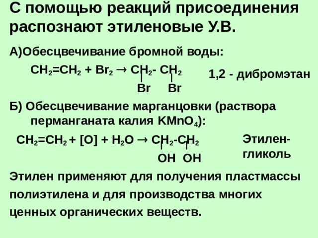 С помощью реакций присоединения распознают этиленовые У.В.   А)Обесцвечивание бромной воды:  СН 2 =СН 2 + Br 2   C Н 2 - СН 2  Br Br Б) Обесцвечивание марганцовки (раствора перманганата калия KMnO 4 ) :  СН 2 =СН 2 + [O] + Н 2 О  СН 2 -СН 2  ОН ОН Этилен применяют для получения пластмассы полиэтилена и для производства многих ценных органических веществ. 1 ,2 - дибромэтан Этилен-гликоль