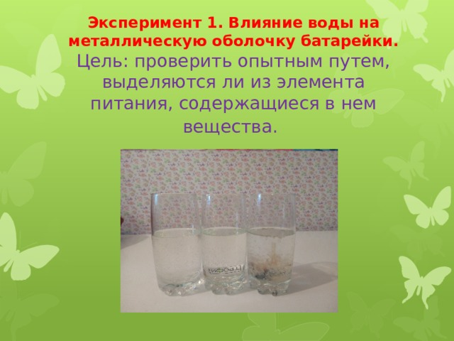 Эксперимент 1. Влияние воды на металлическую оболочку батарейки.  Цель: проверить опытным путем, выделяются ли из элемента питания, содержащиеся в нем вещества.