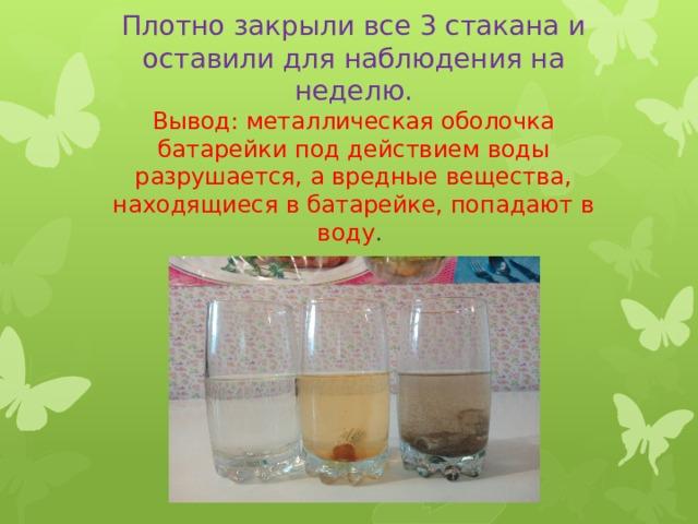 Плотно закрыли все 3 стакана и оставили для наблюдения на неделю.  Вывод: металлическая оболочка батарейки под действием воды разрушается, а вредные вещества, находящиеся в батарейке, попадают в воду .