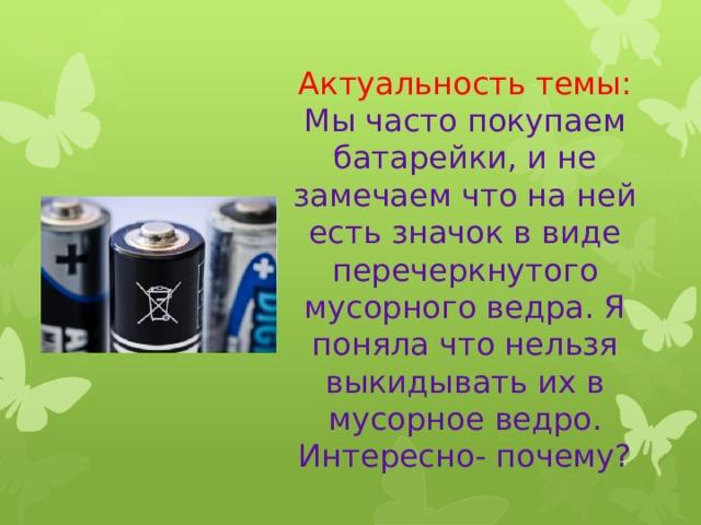 Актуальность темы:  Мы часто покупаем батарейки, и не замечаем что на ней есть значок в виде перечеркнутого мусорного ведра. Я поняла что нельзя выкидывать их в мусорное ведро. Интересно- почему?