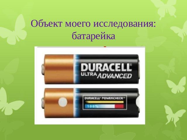 Объект моего исследования: батарейка