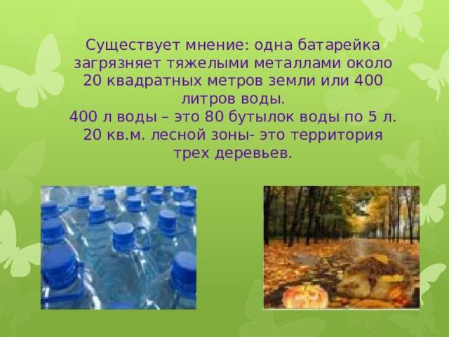 Существует мнение: одна батарейка загрязняет тяжелыми металлами около 20 квадратных метров земли или 400 литров воды.  400 л воды – это 80 бутылок воды по 5 л.  20 кв.м. лесной зоны- это территория трех деревьев.