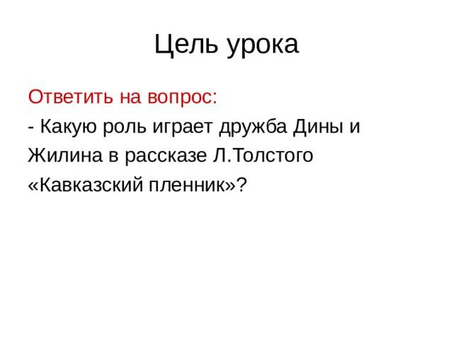 Цель урока Ответить на вопрос: - Какую роль играет дружба Дины и Жилина в рассказе Л.Толстого «Кавказский пленник»?