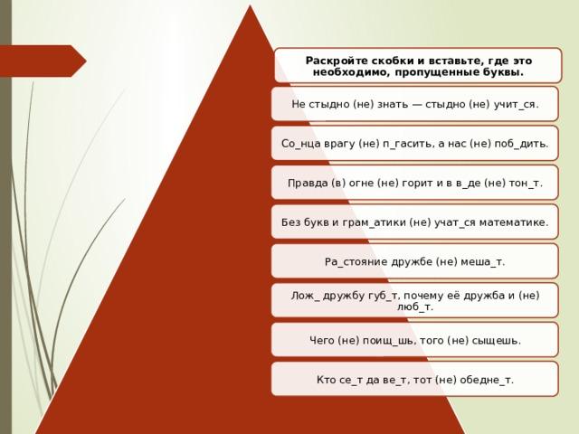 Раскройте скобки и вставьте, где это необходимо, пропущенные буквы. Не стыдно (не) знать — стыдно (не) учит_ся. Со_нца врагу (не) п_гасить, а нас (не) поб_дить. Правда (в) огне (не) горит и в в_де (не) тон_т. Без букв и грам_атики (не) учат_ся математике. Ра_стояние дружбе (не) меша_т. Лож_ дружбу губ_т, почему её дружба и (не) люб_т. Чего (не) поищ_шь, того (не) сыщешь. Кто се_т да ве_т, тот (не) обедне_т.