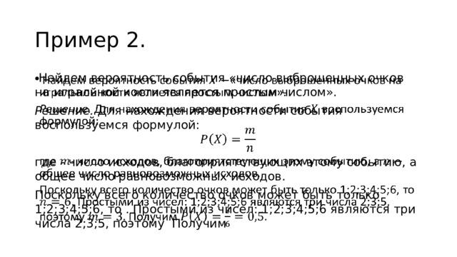 Пример 2.  Найдем вероятность события «число выброшенных очков на игральной кости является простым числом».  Решение. Для нахождения вероятности события воспользуемся формулой: где - число исходов, благоприятствующих этому событию, а общее число равновозможных исходов . Поскольку всего количество очков может быть только 1;2;3;4;5;6, то . Простыми из чисел: 1;2;3;4;5;6 являются три числа 2;3;5, поэтому Получим