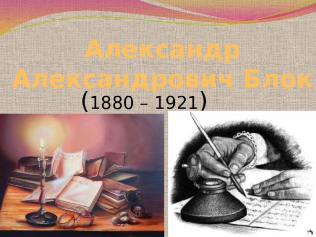 Александр Александрович Блок   ( 1880 – 1921 )