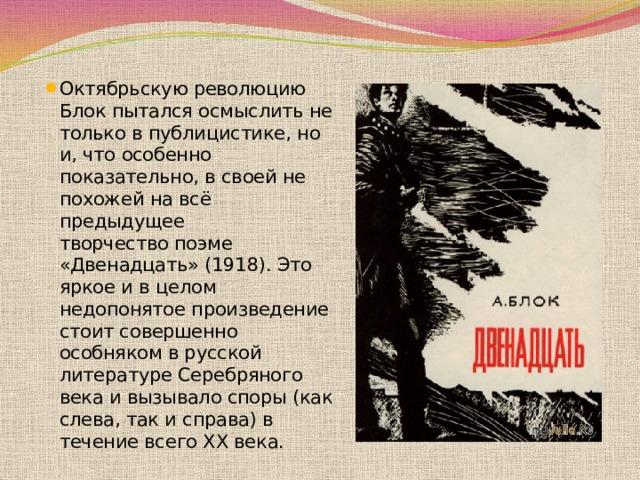 Октябрьскую революцию Блок пытался осмыслить не только впублицистике, но и, что особенно показательно, в своей не похожей на всё предыдущее творчествопоэме «Двенадцать»(1918). Это яркое и в целом недопонятое произведение стоит совершенно особняком в русской литературе Серебряного векаи вызывало споры (как слева, так и справа) в течение всего XX века.