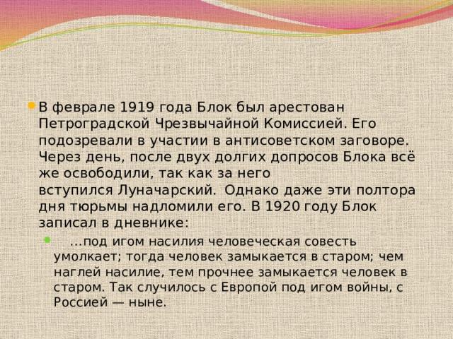 В феврале 1919 года Блок был арестован Петроградской Чрезвычайной Комиссией. Его подозревали в участии в антисоветском заговоре. Через день, после двух долгих допросов Блока всё же освободили, так как за него вступилсяЛуначарский.  Однако даже эти полтора дня тюрьмы надломили его. В1920 годуБлок записал в дневнике: … под игом насилия человеческая совесть умолкает; тогда человек замыкается в старом; чем наглей насилие, тем прочнее замыкается человек в старом. Так случилось с Европой под игом войны, с Россией— ныне. … под игом насилия человеческая совесть умолкает; тогда человек замыкается в старом; чем наглей насилие, тем прочнее замыкается человек в старом. Так случилось с Европой под игом войны, с Россией— ныне.