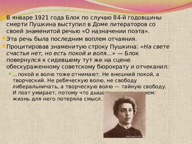 В январе1921годаБлок по случаю 84-й годовщины смертиПушкинавыступил в Доме литераторов со своей знаменитой речью «О назначении поэта». Эта речь была последним воплем отчаяния. Процитировав знаменитую строку Пушкина: «На свете счастья нет, но есть покой и воля…» — Блок повернулся к сидевшему тут же на сцене обескураженному советскому бюрократу и отчеканил: … покой и волю тоже отнимают. Не внешний покой, а творческий. Не ребяческую волю, не свободу либеральничать, а творческую волю— тайную свободу. И поэт умирает, потому что дышать ему уже нечем: жизнь для него потеряла смысл. … покой и волю тоже отнимают. Не внешний покой, а творческий. Не ребяческую волю, не свободу либеральничать, а творческую волю— тайную свободу. И поэт умирает, потому что дышать ему уже нечем: жизнь для него потеряла смысл.