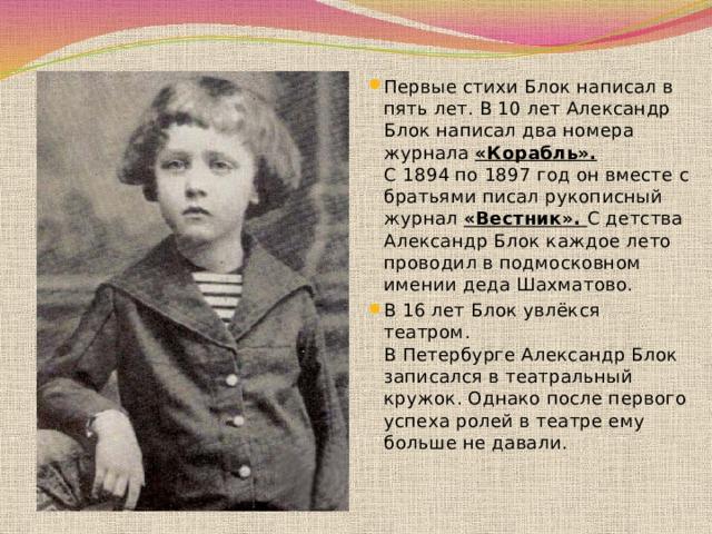 Первые стихи Блок написал в пять лет. В 10 лет Александр Блок написал два номера журнала «Корабль». С1894по1897 годон вместе с братьями писал рукописный журнал «Вестник».