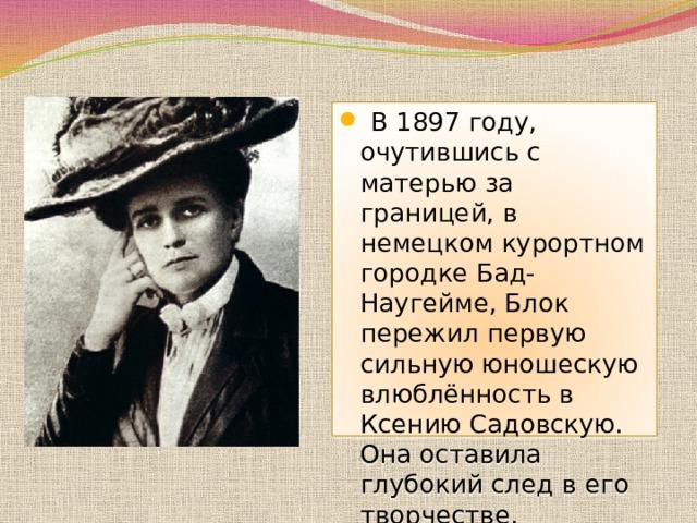 В1897 году, очутившись с матерью за границей, в немецком курортном городкеБад-Наугейме, Блок пережил первую сильную юношескую влюблённость в Ксению Садовскую. Она оставила глубокий след в его творчестве.