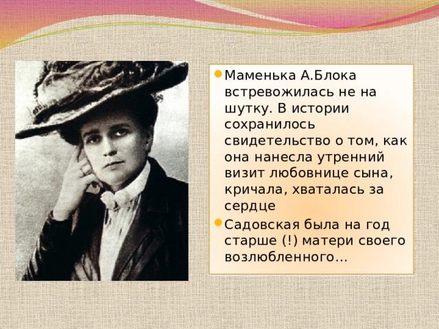 Маменька А.Блока встревожилась не на шутку. В истории сохранилось свидетельство о том, как она нанесла утренний визит любовнице сына, кричала, хваталась за сердце Садовская была на год старше (!) матери своего возлюбленного…