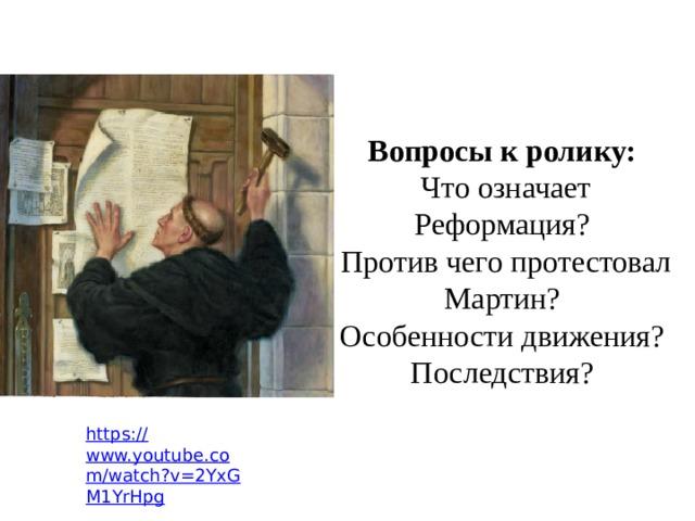 Вопросы к ролику:  Что означает Реформация?  Против чего протестовал Мартин?  Особенности движения?  Последствия?   https:// www.youtube.com/watch?v=2YxGM1YrHpg