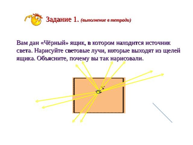 Задание 1. (выполнение в тетради) Вам дан «Чёрный» ящик, в котором находится источник света. Нарисуйте световые лучи, которые выходят из щелей ящика. Объясните, почему вы так нарисовали.
