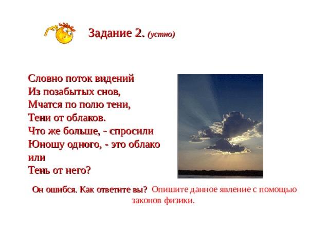Задание 2. (устно)  Словно поток видений Из позабытых снов, Мчатся по полю тени, Тени от облаков. Что же больше, - спросили Юношу одного, - это облако или Тень от него? Он ошибся. Как ответите вы? Опишите данное явление с помощью законов физики.