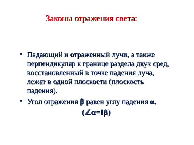 Законы отражения света: Падающий и отраженный лучи, а также перпендикуляр к границе раздела двух сред, восстановленный в точке падения луча, лежат в одной плоскости (плоскость падения). Угол отражения  равен углу падения α. (  =  )