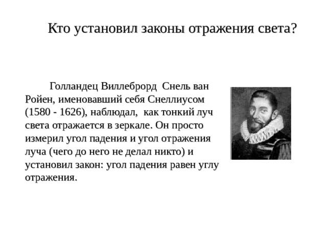Кто установил законы отражения света?  Голландец Виллеброрд Снель ван Ройен, именовавший себя Снеллиусом (1580 - 1626), наблюдал, как тонкий луч света отражается в зеркале. Он просто измерил угол падения и угол отражения луча (чего до него не делал никто) и установил закон: угол падения равен углу отражения.
