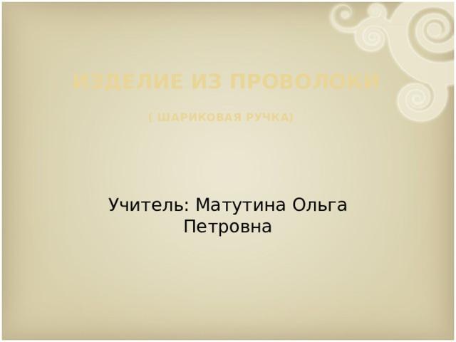 Изделие из проволоки  ( шариковая ручка)    Учитель: Матутина Ольга Петровна