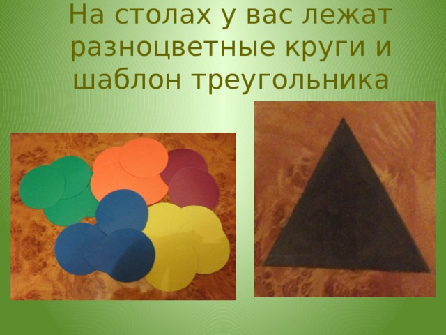 На столах у вас лежат разноцветные круги и шаблон треугольника