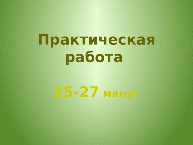Практическая работа   25-27 минут
