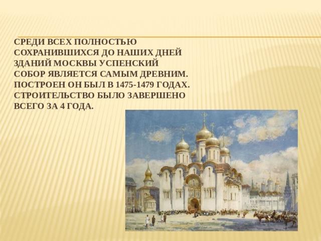 Среди всех полностью сохранившихся до наших дней зданий Москвы Успенский собор является самым древним. Построен он был в 1475-1479 годах. Строительство было завершено всего за 4 года.